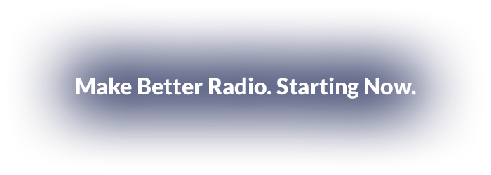 Make Better Radio. Starting Now.